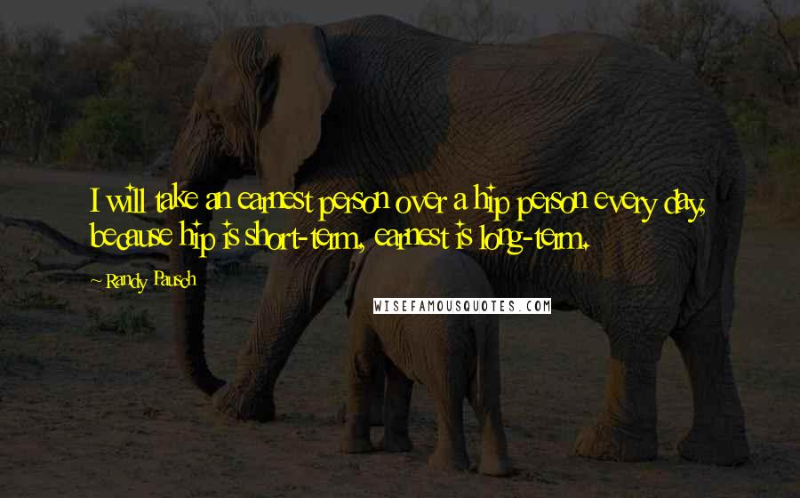 Randy Pausch quotes: I will take an earnest person over a hip person every day, because hip is short-term, earnest is long-term.