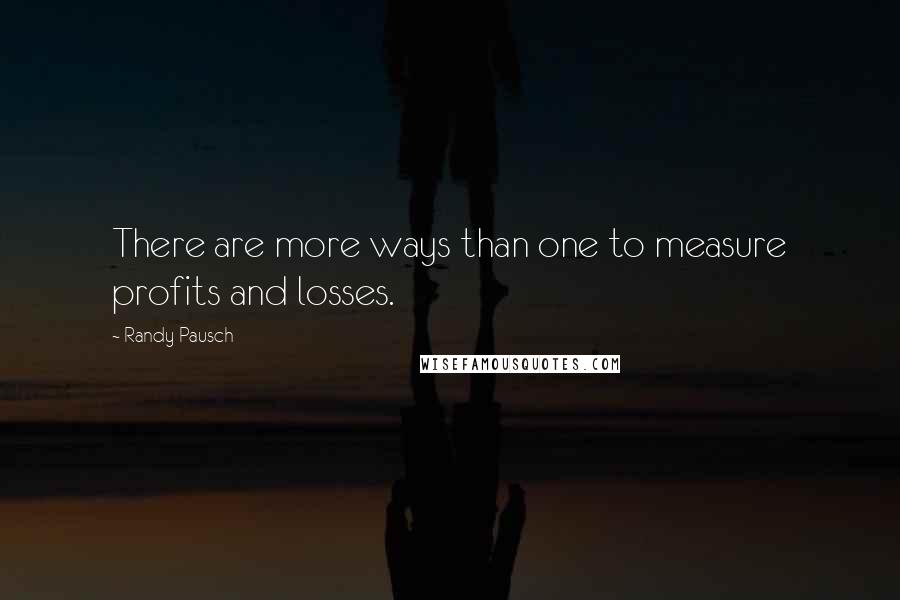 Randy Pausch quotes: There are more ways than one to measure profits and losses.