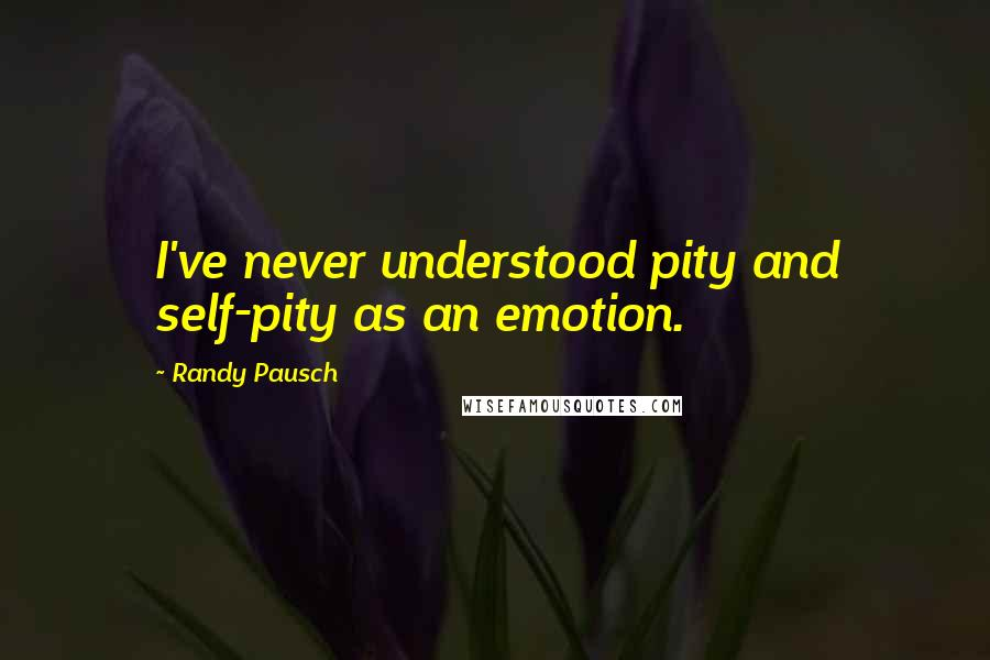 Randy Pausch quotes: I've never understood pity and self-pity as an emotion.