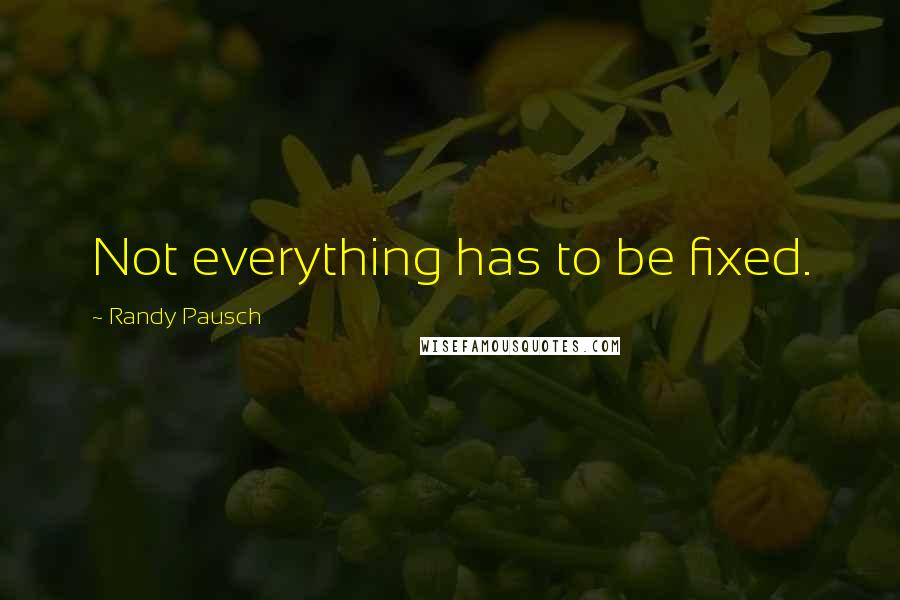 Randy Pausch quotes: Not everything has to be fixed.