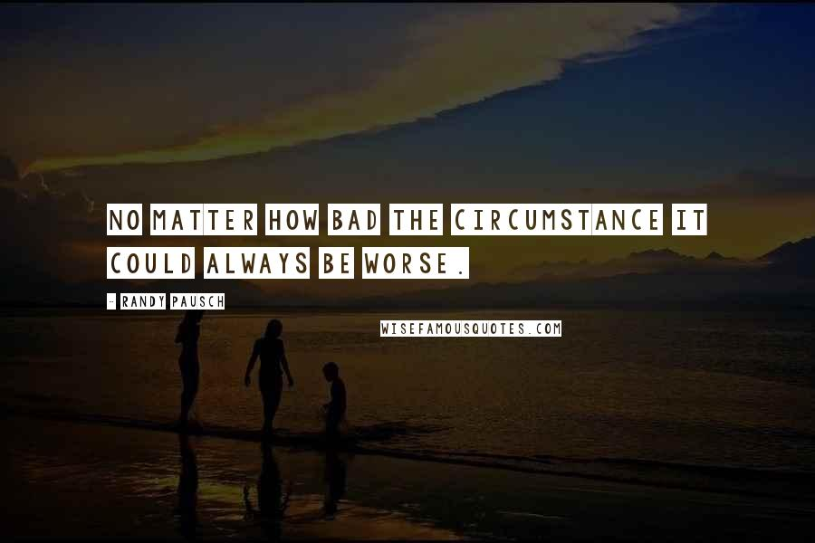 Randy Pausch quotes: No matter how bad the circumstance it could always be worse.