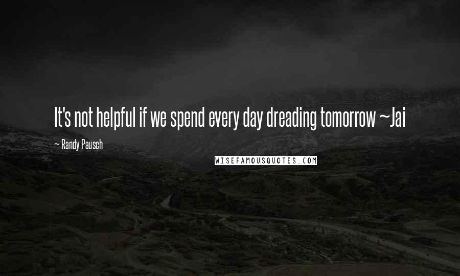 Randy Pausch quotes: It's not helpful if we spend every day dreading tomorrow ~Jai