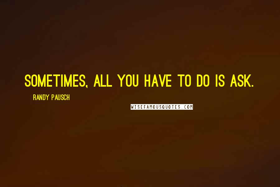 Randy Pausch quotes: Sometimes, all you have to do is ask.