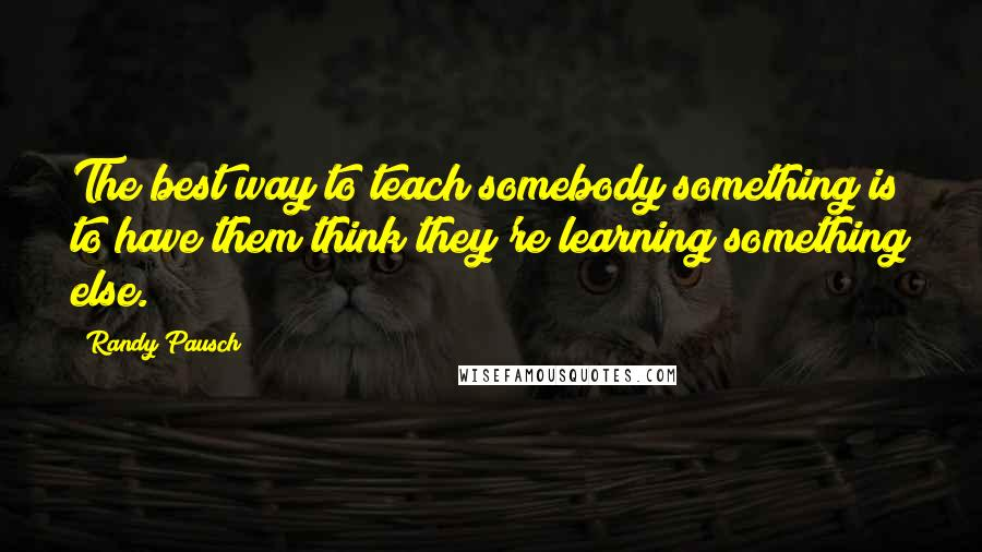 Randy Pausch quotes: The best way to teach somebody something is to have them think they're learning something else.