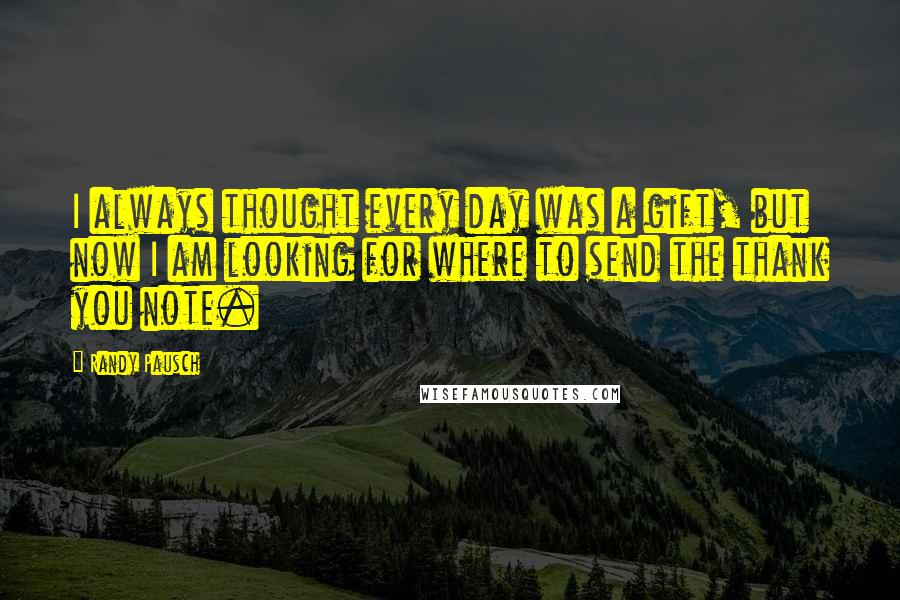 Randy Pausch quotes: I always thought every day was a gift, but now I am looking for where to send the thank you note.