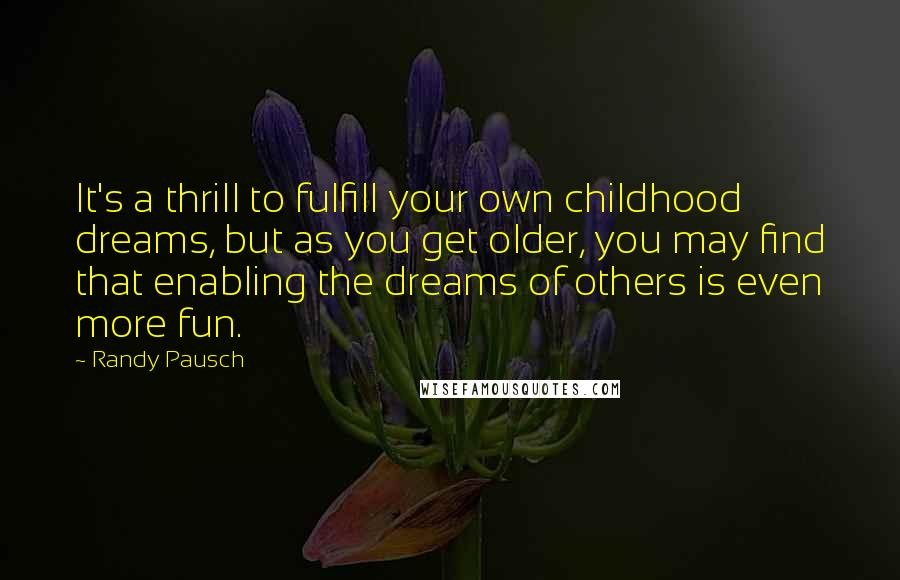 Randy Pausch quotes: It's a thrill to fulfill your own childhood dreams, but as you get older, you may find that enabling the dreams of others is even more fun.