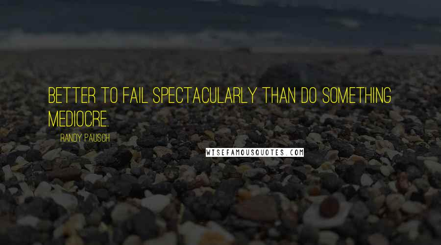 Randy Pausch quotes: Better to fail spectacularly than do something mediocre.