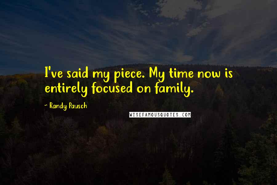 Randy Pausch quotes: I've said my piece. My time now is entirely focused on family.