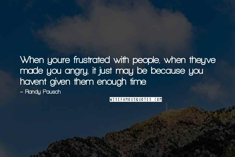 Randy Pausch quotes: When you're frustrated with people, when they've made you angry, it just may be because you haven't given them enough time.