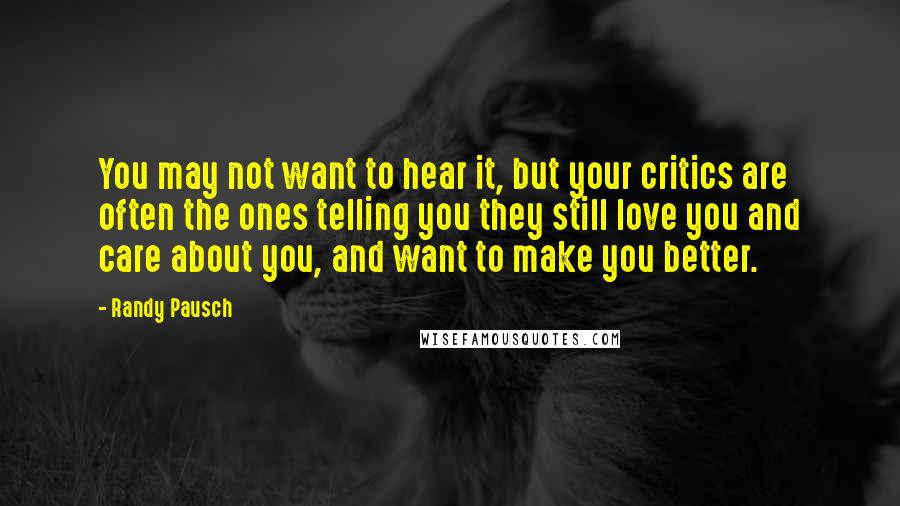 Randy Pausch quotes: You may not want to hear it, but your critics are often the ones telling you they still love you and care about you, and want to make you better.
