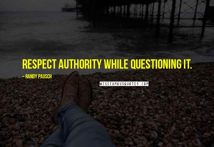 Randy Pausch quotes: Respect authority while questioning it.