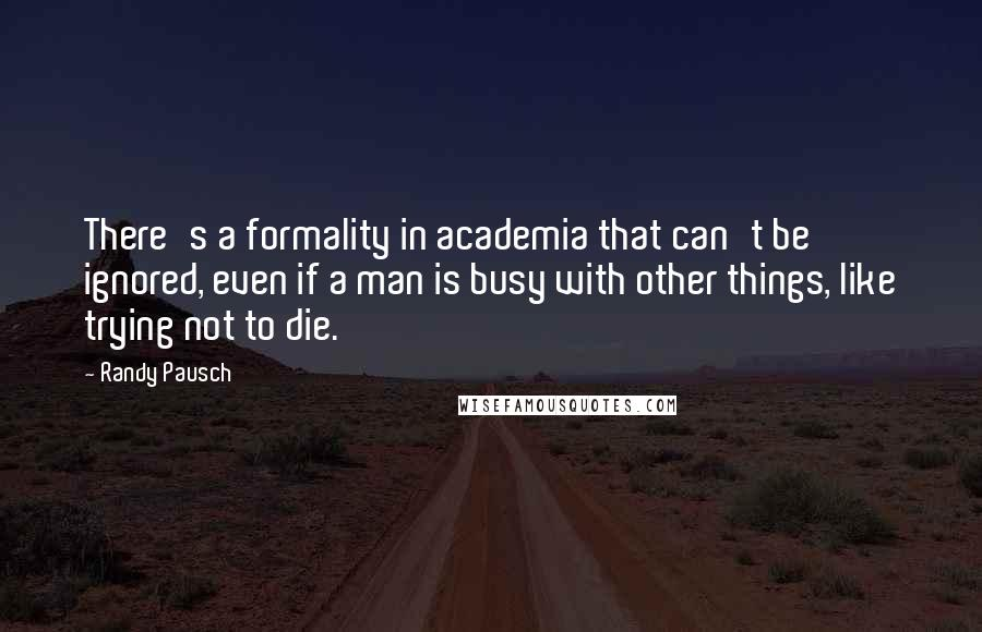 Randy Pausch quotes: There's a formality in academia that can't be ignored, even if a man is busy with other things, like trying not to die.