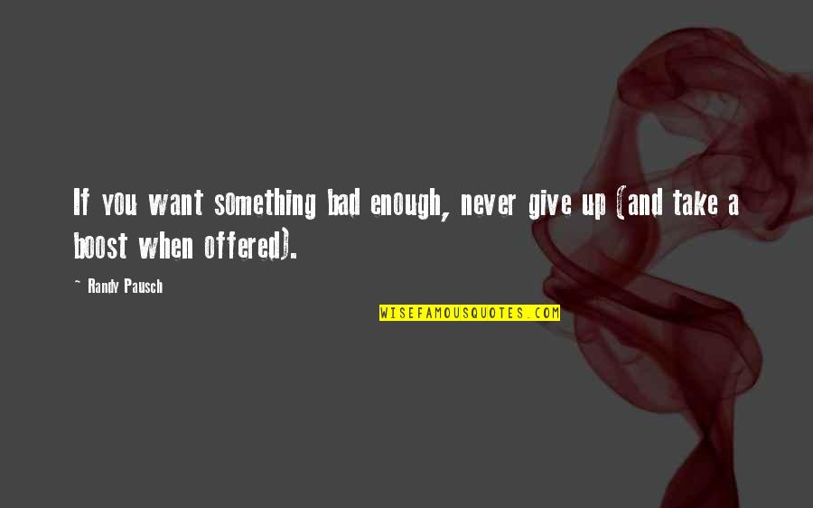Randy Pausch Quotes By Randy Pausch: If you want something bad enough, never give