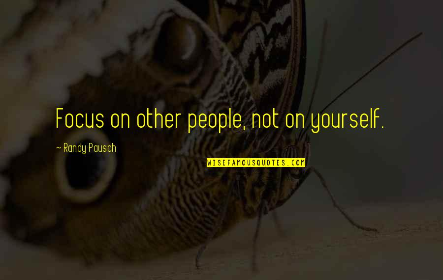 Randy Pausch Quotes By Randy Pausch: Focus on other people, not on yourself.