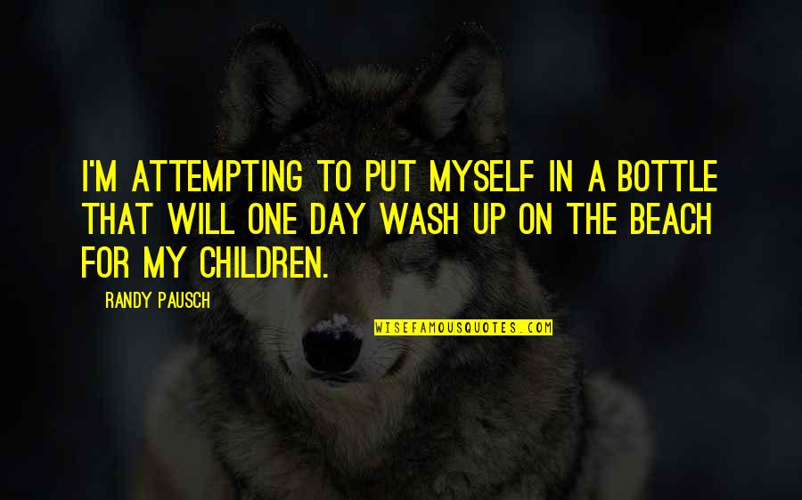 Randy Pausch Quotes By Randy Pausch: I'm attempting to put myself in a bottle