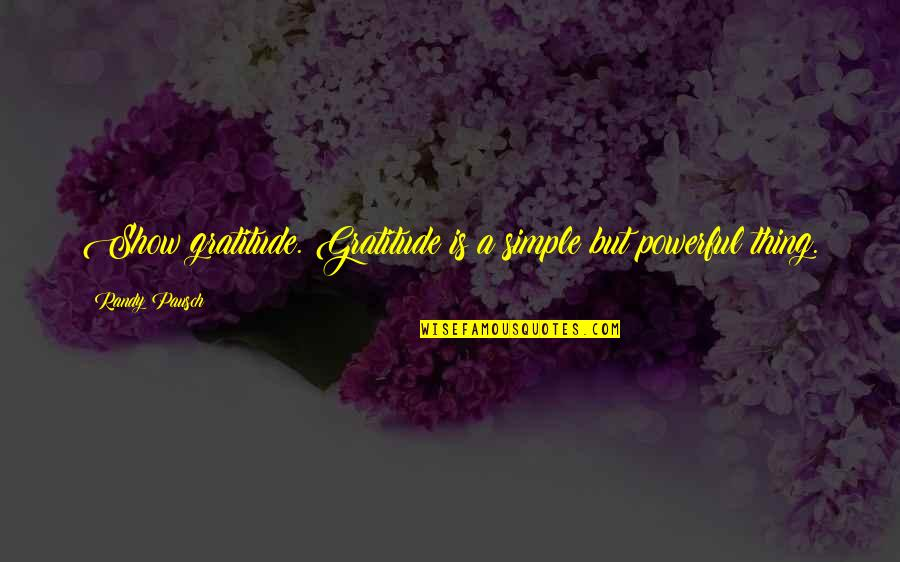 Randy Pausch Quotes By Randy Pausch: Show gratitude. Gratitude is a simple but powerful