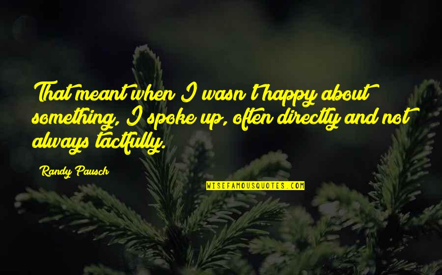 Randy Pausch Quotes By Randy Pausch: That meant when I wasn't happy about something,