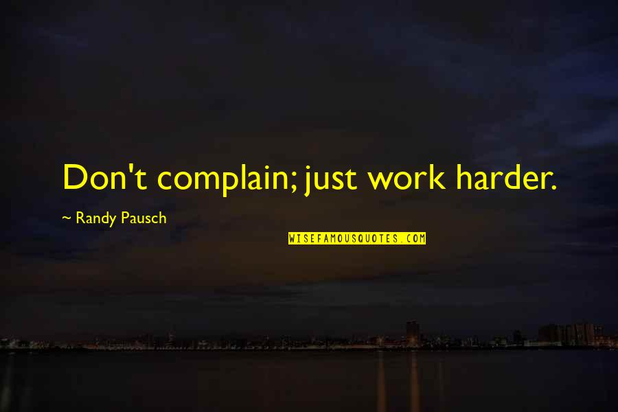 Randy Pausch Quotes By Randy Pausch: Don't complain; just work harder.