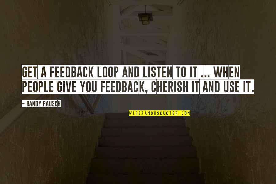 Randy Pausch Quotes By Randy Pausch: Get a feedback loop and listen to it