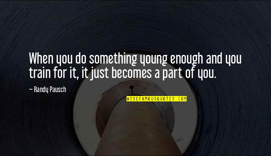 Randy Pausch Quotes By Randy Pausch: When you do something young enough and you