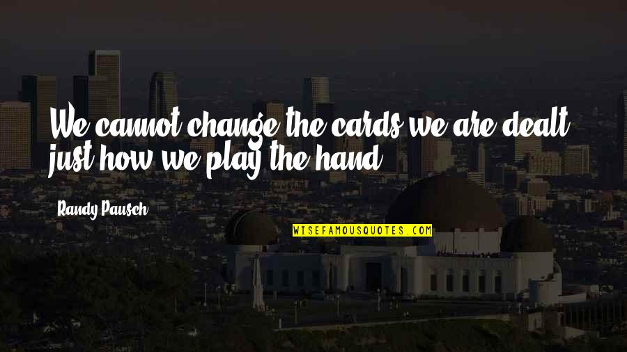 Randy Pausch Quotes By Randy Pausch: We cannot change the cards we are dealt,
