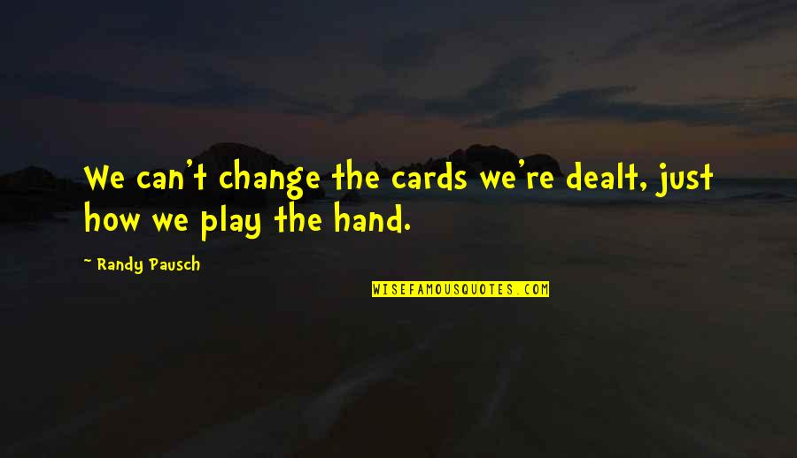 Randy Pausch Quotes By Randy Pausch: We can't change the cards we're dealt, just