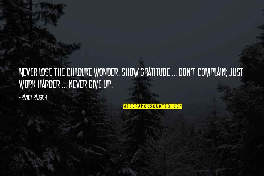 Randy Pausch Quotes By Randy Pausch: Never lose the childlike wonder. Show gratitude ...