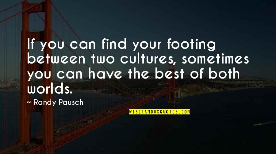 Randy Pausch Quotes By Randy Pausch: If you can find your footing between two