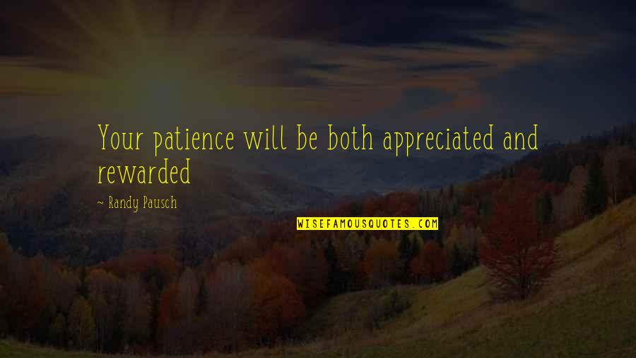 Randy Pausch Quotes By Randy Pausch: Your patience will be both appreciated and rewarded