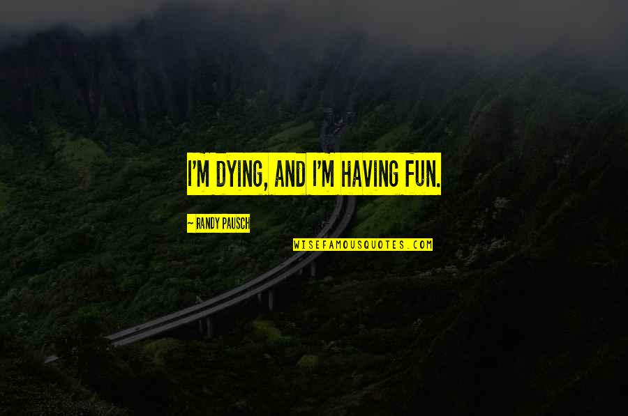Randy Pausch Quotes By Randy Pausch: I'm dying, and I'm having fun.