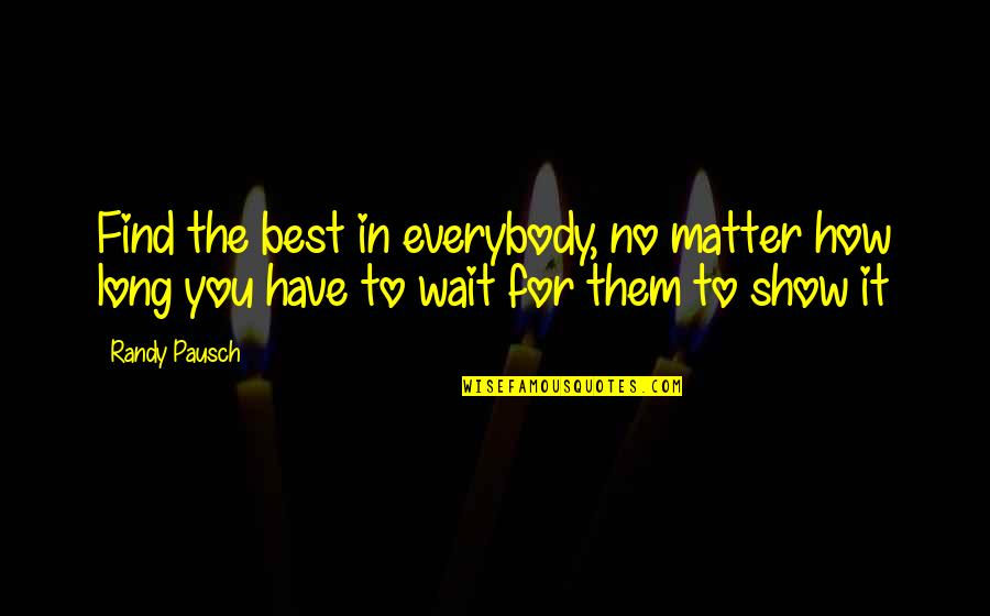 Randy Pausch Quotes By Randy Pausch: Find the best in everybody, no matter how