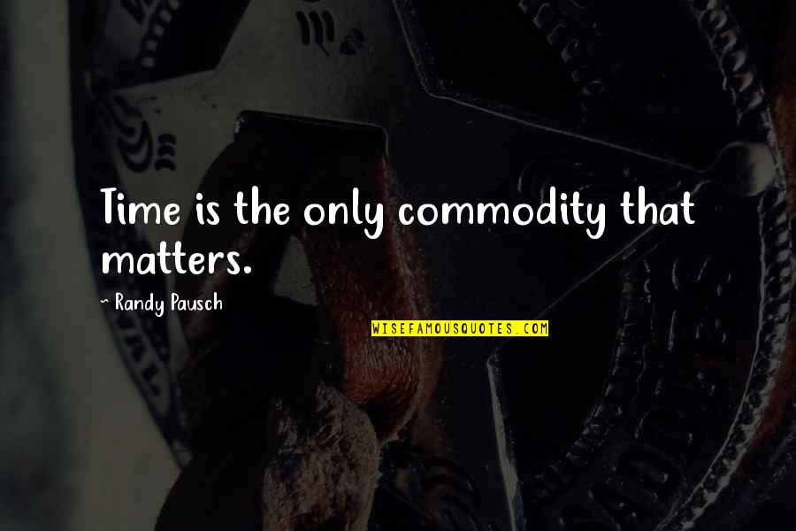 Randy Pausch Quotes By Randy Pausch: Time is the only commodity that matters.
