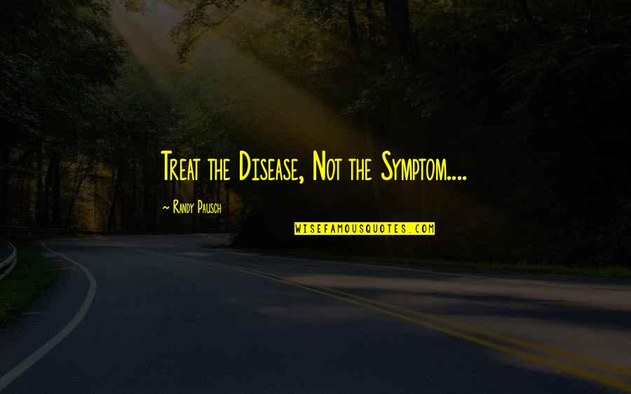 Randy Pausch Quotes By Randy Pausch: Treat the Disease, Not the Symptom....
