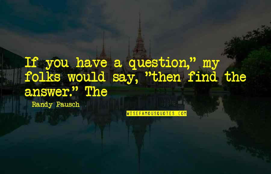 """Randy Pausch Quotes By Randy Pausch: If you have a question,"""" my folks would"""
