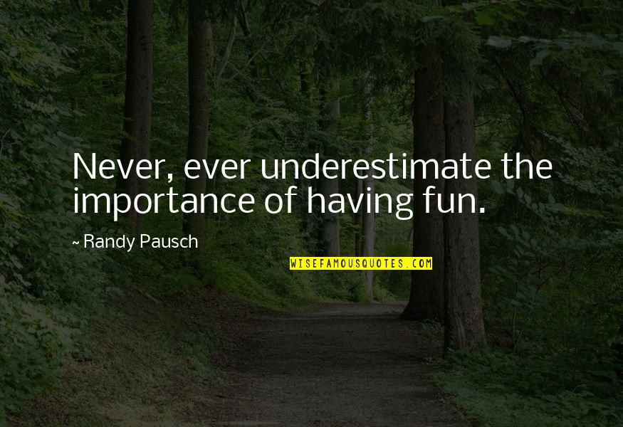 Randy Pausch Quotes By Randy Pausch: Never, ever underestimate the importance of having fun.