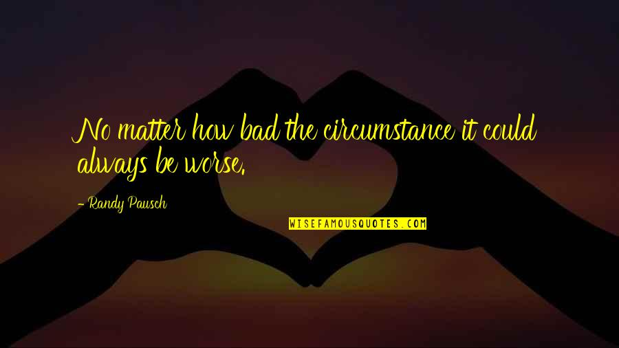 Randy Pausch Quotes By Randy Pausch: No matter how bad the circumstance it could