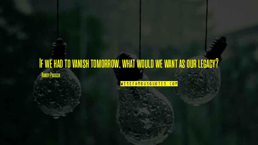 Randy Pausch Quotes By Randy Pausch: If we had to vanish tomorrow, what would