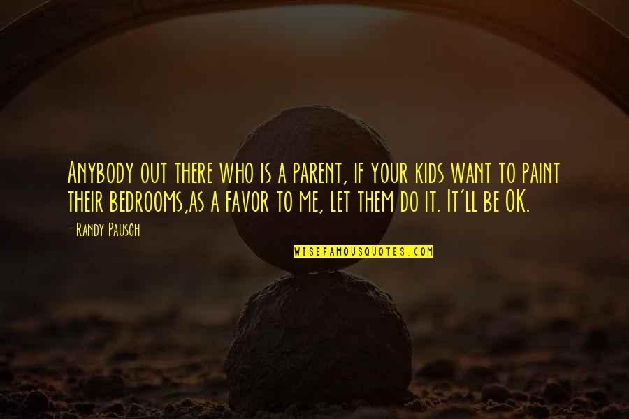 Randy Pausch Quotes By Randy Pausch: Anybody out there who is a parent, if
