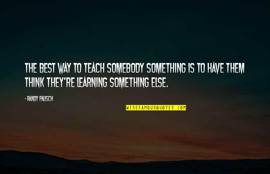 Randy Pausch Quotes By Randy Pausch: The best way to teach somebody something is