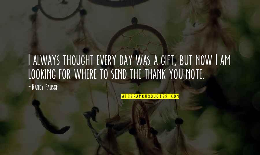 Randy Pausch Quotes By Randy Pausch: I always thought every day was a gift,
