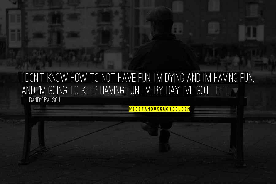 Randy Pausch Quotes By Randy Pausch: I don't know how to not have fun.