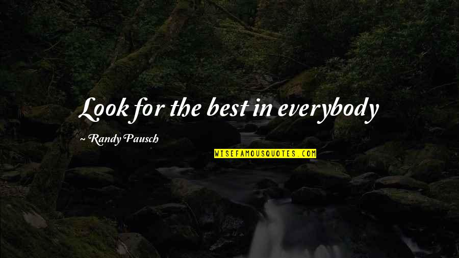 Randy Pausch Quotes By Randy Pausch: Look for the best in everybody