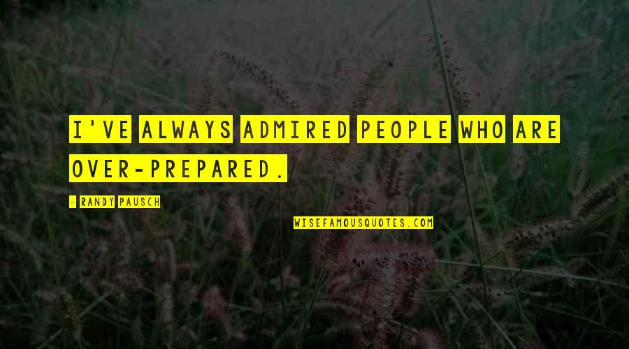 Randy Pausch Quotes By Randy Pausch: I've always admired people who are over-prepared.