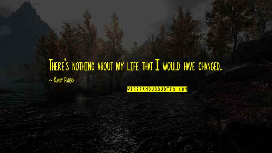 Randy Pausch Quotes By Randy Pausch: There's nothing about my life that I would
