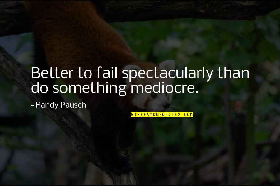 Randy Pausch Quotes By Randy Pausch: Better to fail spectacularly than do something mediocre.