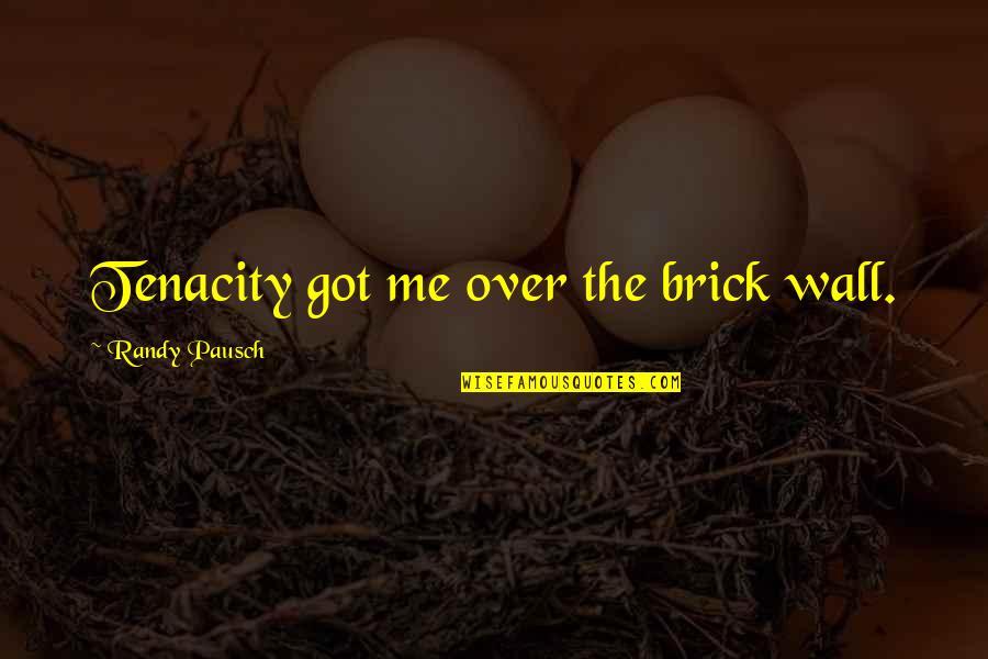 Randy Pausch Quotes By Randy Pausch: Tenacity got me over the brick wall.
