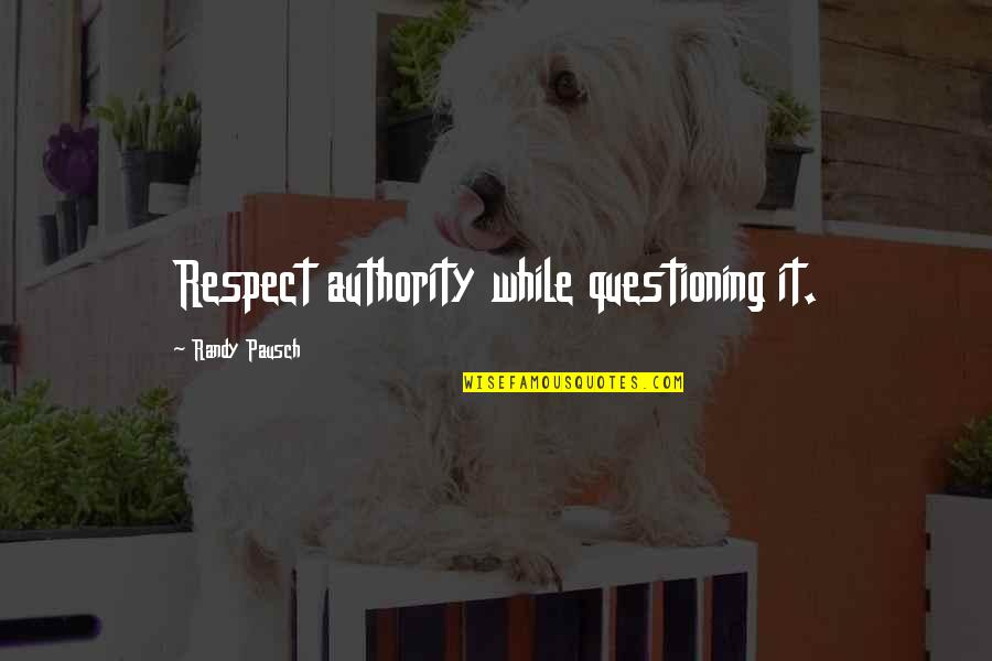 Randy Pausch Quotes By Randy Pausch: Respect authority while questioning it.