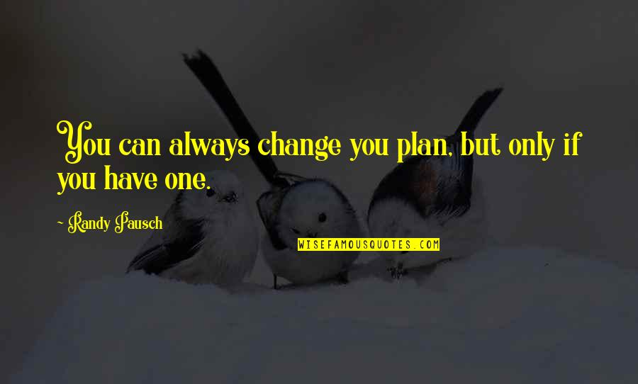 Randy Pausch Quotes By Randy Pausch: You can always change you plan, but only