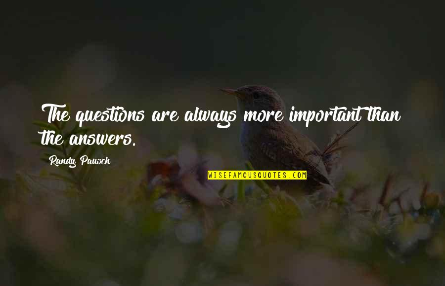 Randy Pausch Quotes By Randy Pausch: The questions are always more important than the