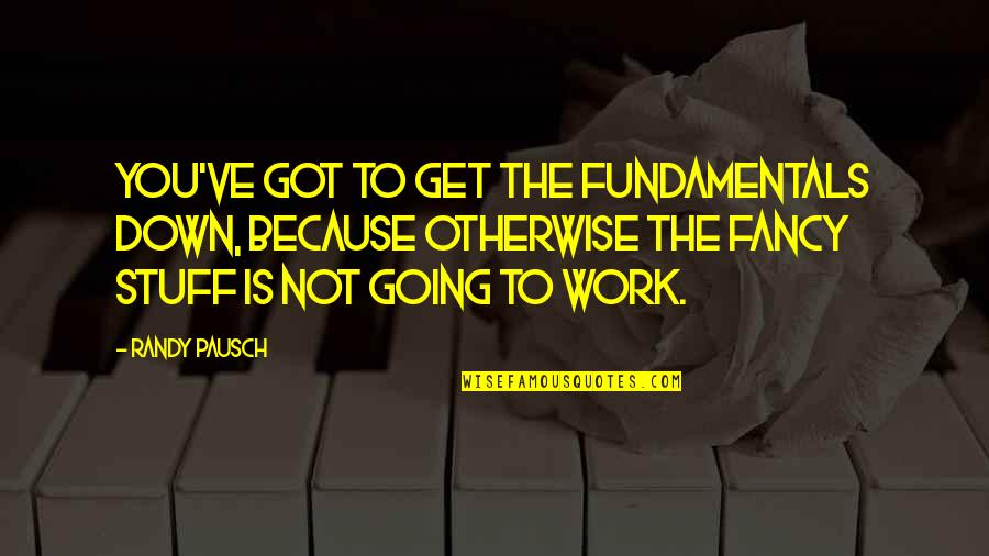 Randy Pausch Quotes By Randy Pausch: You've got to get the fundamentals down, because
